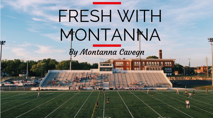 Fresh With Montanna is a column about high school life written by Montanna Cavegn, freshman.